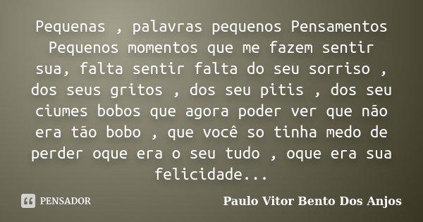 Pequenas , palavras pequenos Pensamentos Pequenos momentos que me fazem sentir sua, falta sentir falta do seu sorriso , dos seus gritos , dos seu pitis , dos se... Frase de Paulo Vitor Bento Dos Anjos.