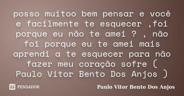 posso muitoo bem pensar e você e facilmente te esquecer ,foi porque eu não te amei ? , não foi porque eu te amei mais aprendi a te esquecer para não fazer meu c... Frase de Paulo Vitor Bento Dos Anjos.