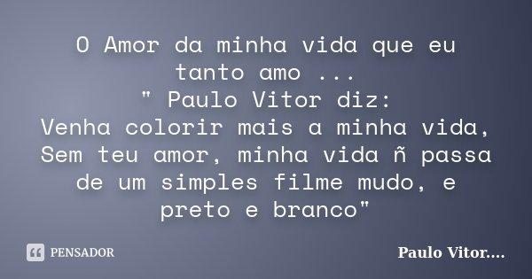 """O Amor da minha vida que eu tanto amo ... """" Paulo Vitor diz: Venha colorir mais a minha vida, Sem teu amor, minha vida ñ passa de um simples filme mudo, e ... Frase de Paulo Vitor....."""