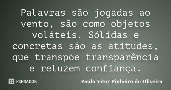 Palavras são jogadas ao vento, são como objetos voláteis. Sólidas e concretas são as atitudes, que transpõe transparência e reluzem confiança.... Frase de Paulo Vitor Pinheiro de Oliveira.
