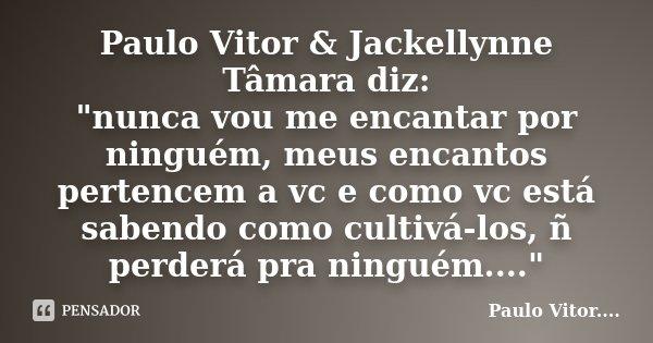 """Paulo Vitor & Jackellynne Tâmara diz: """"nunca vou me encantar por ninguém, meus encantos pertencem a vc e como vc está sabendo como cultivá-los, ñ perde... Frase de Paulo Vitor....."""