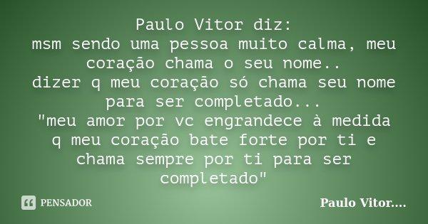 """Paulo Vitor diz: msm sendo uma pessoa muito calma, meu coração chama o seu nome.. dizer q meu coração só chama seu nome para ser completado... """"meu amor po... Frase de Paulo Vitor....."""