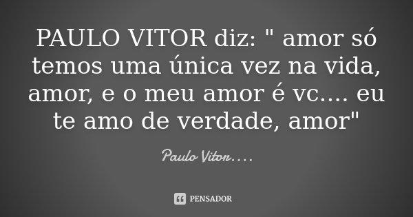 """PAULO VITOR diz: """" amor só temos uma única vez na vida, amor, e o meu amor é vc .... eu te amo de verdade, amor""""... Frase de Paulo Vitor....."""