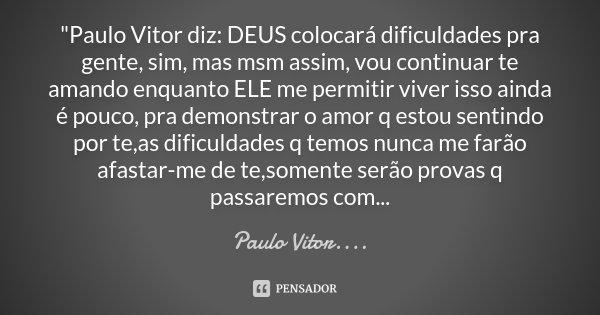 """""""Paulo Vitor diz: DEUS colocará dificuldades pra gente, sim, mas msm assim, vou continuar te amando enquanto ELE me permitir viver isso ainda é pouco, pra ... Frase de Paulo Vitor....."""