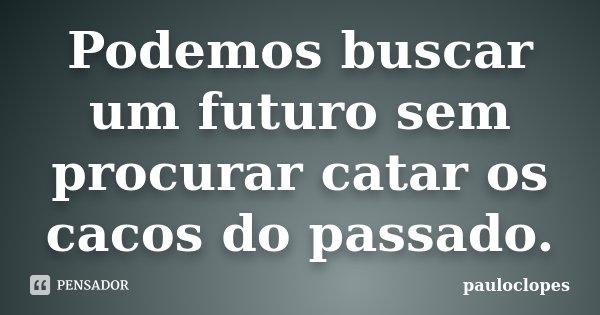 Podemos buscar um futuro sem procurar catar os cacos do passado.... Frase de pauloclopes.