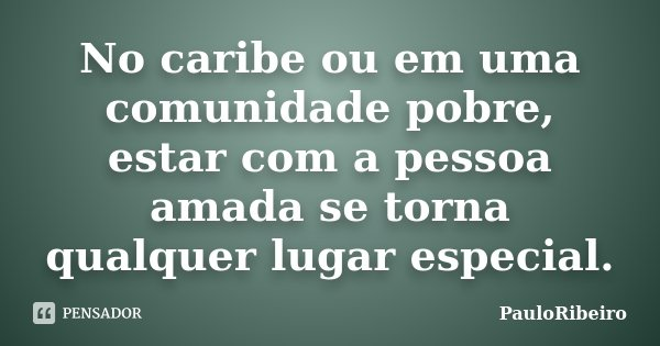 No caribe ou em uma comunidade pobre, estar com a pessoa amada se torna qualquer lugar especial.... Frase de PauloRibeiro.