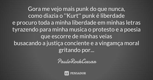 Gora me vejo mais punk do que nunca, como diazia o ''Kurt'' punk é liberdade e procuro toda a minha liberdade em minhas letras tyrazendo para minha musica o pro... Frase de PauloRockCcesar.