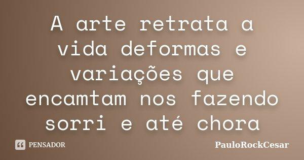A arte retrata a vida deformas e variações que encamtam nos fazendo sorri e até chora... Frase de PauloRockCesar.