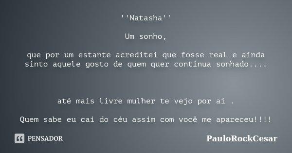 ''Natasha'' Um sonho, que por um estante acreditei que fosse real e ainda sinto aquele gosto de quem quer continua sonhado.... até mais livre mulher te vejo por... Frase de PauloRockCesar.