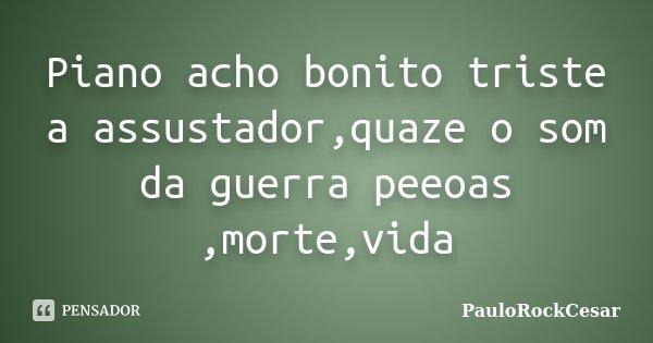Piano acho bonito triste a assustador,quaze o som da guerra peeoas ,morte,vida... Frase de PauloRockCesar.