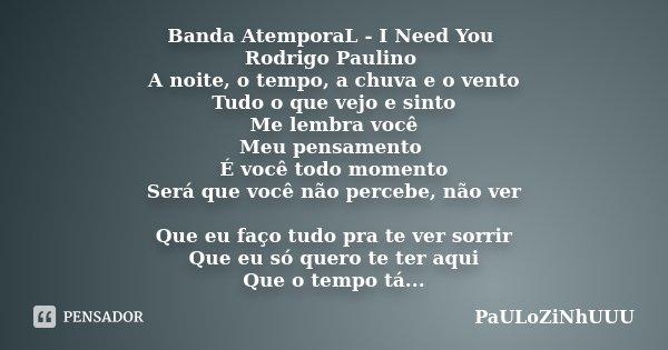 Banda AtemporaL - I Need You Rodrigo Paulino A noite, o tempo, a chuva e o vento Tudo o que vejo e sinto Me lembra você Meu pensamento É você todo momento Será ... Frase de PaULoZiNhUUU.