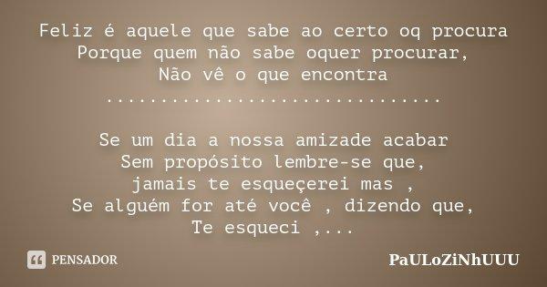 Feliz é aquele que sabe ao certo oq procura Porque quem não sabe oquer procurar, Não vê o que encontra ............................... Se um dia a nossa amizade... Frase de PaULoZiNhUUU.