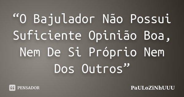 """""""O Bajulador Não Possui Suficiente Opinião Boa, Nem De Si Próprio Nem Dos Outros""""... Frase de PaULoZiNhUUU."""