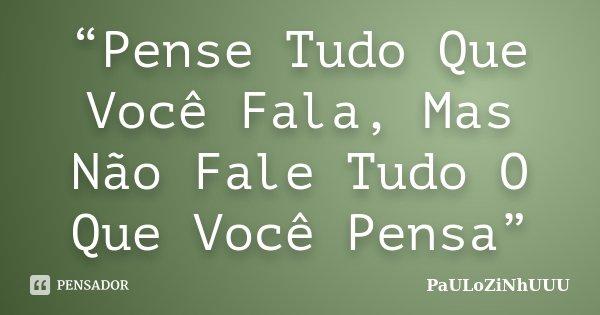 """""""Pense Tudo Que Você Fala, Mas Não Fale Tudo O Que Você Pensa""""... Frase de PaULoZiNhUUU."""