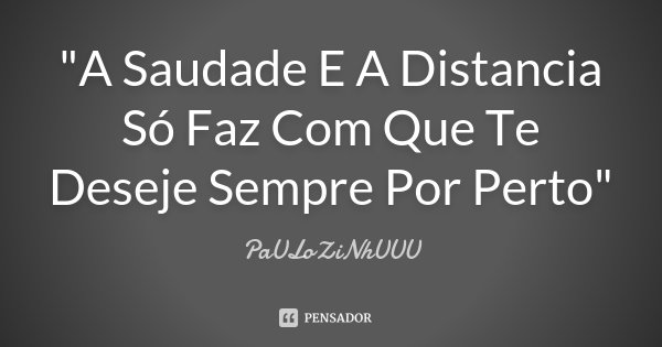 """""""A Saudade E A Distancia Só Faz Com Que Te Deseje Sempre Por Perto""""... Frase de PaULoZiNhUUU."""