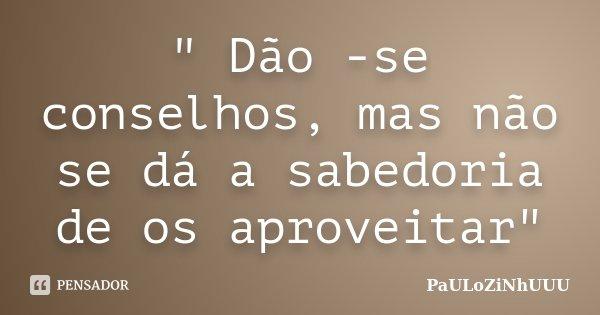 """"""" Dão -se conselhos, mas não se dá a sabedoria de os aproveitar""""... Frase de PaULoZiNhUUU."""