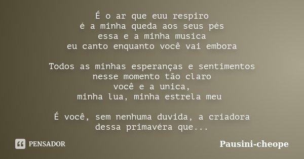 É o ar que euu respiro é a minha queda aos seus pés essa e a minha musica eu canto enquanto você vai embora Todos as minhas esperanças e sentimentos nesse momen... Frase de Pausini-cheope.