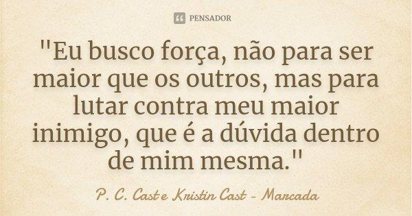 """""""Eu busco força, não para ser maior que os outros, mas para lutar contra meu maior inimigo, que é a dúvida dentro de mim mesma.""""... Frase de P. C. Cast e Kristin Cast - Marcada."""