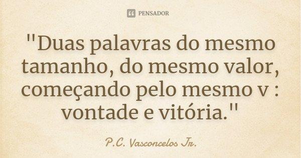 """""""Duas palavras do mesmo tamanho, do mesmo valor, começando pelo mesmo v : vontade e vitória.""""... Frase de ( P.C. Vasconcelos Jr. )."""