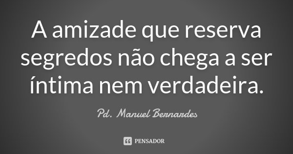 A amizade que reserva segredos não chega a ser íntima nem verdadeira.... Frase de Pd. Manuel Bernardes.