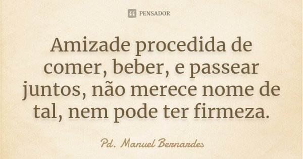 Amizade procedida de comer, beber, e passear juntos, não merece nome de tal, nem pode ter firmeza.... Frase de Pd. Manuel Bernardes.