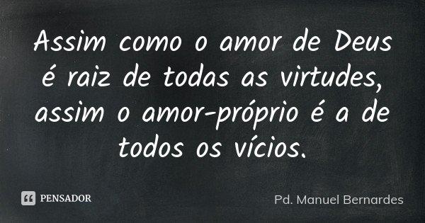 Assim como o amor de Deus é raiz de todas as virtudes, assim o amor-próprio é a de todos os vícios.... Frase de Pd. Manuel Bernardes.