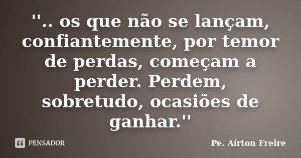 ''.. os que não se lançam, confiantemente, por temor de perdas, começam a perder. Perdem, sobretudo, ocasiões de ganhar.''... Frase de Pe. Airton Freire.