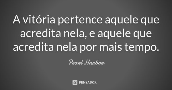 A vitória pertence aquele que acredita nela, e aquele que acredita nela por mais tempo.... Frase de Pearl Harbor.