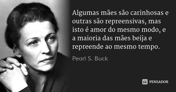 Algumas mães são carinhosas e outras são repreensivas, mas isto é amor do mesmo modo, e a maioria das mães beija e repreende ao mesmo tempo.... Frase de Pearl S. Buck.