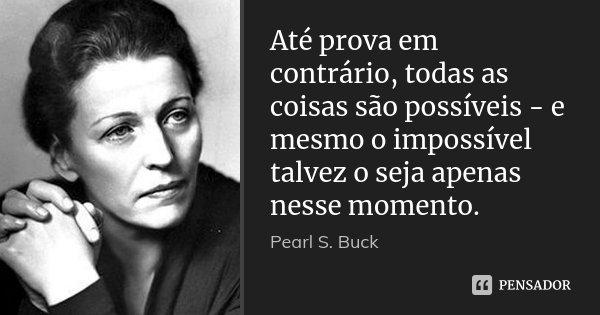 Até prova em contrário, todas as coisas são possíveis - e mesmo o impossível talvez o seja apenas nesse momento.... Frase de Pearl S. Buck.