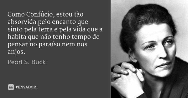 Como Confúcio, estou tão absorvida pelo encanto que sinto pela terra e pela vida que a habita que não tenho tempo de pensar no paraíso nem nos anjos.... Frase de Pearl S. Buck.