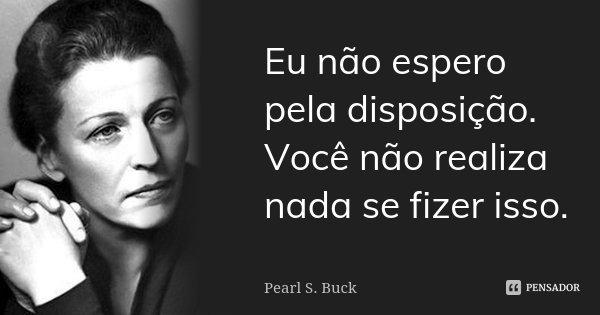 Eu não espero pela disposição. Você não realiza nada se fizer isso.... Frase de Pearl S. Buck.