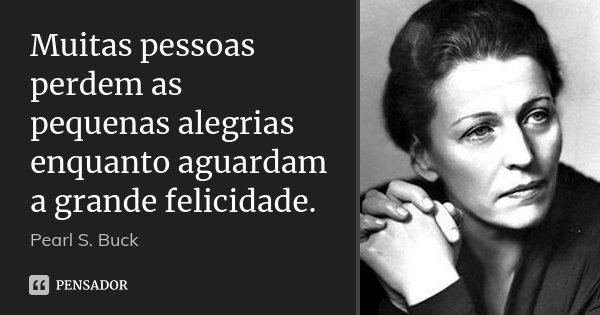Muitas pessoas perdem as pequenas alegrias enquanto aguardam a grande felicidade.... Frase de Pearl S. Buck.