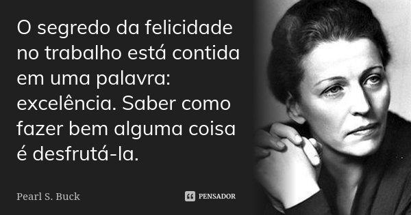 O segredo da felicidade no trabalho está contida em uma palavra: excelência. Saber como fazer bem alguma coisa é desfrutá-la.... Frase de Pearl S. Buck.