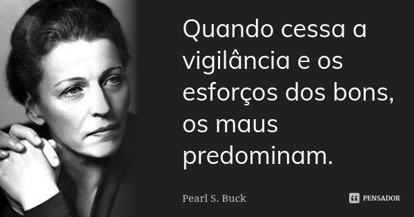 Quando cessa a vigilância e os esforços dos bons, os maus predominam.... Frase de Pearl S. Buck.