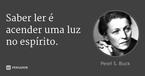 Saber ler é acender uma luz no espírito.... Frase de Pearl S. Buck.