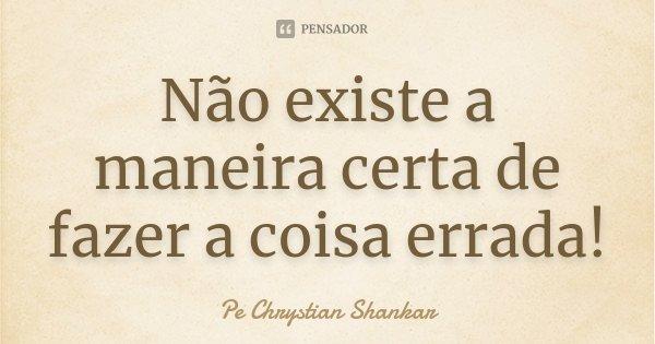 Não existe a maneira certa de fazer a coisa errada!... Frase de Pe. Chrystian Shankar.