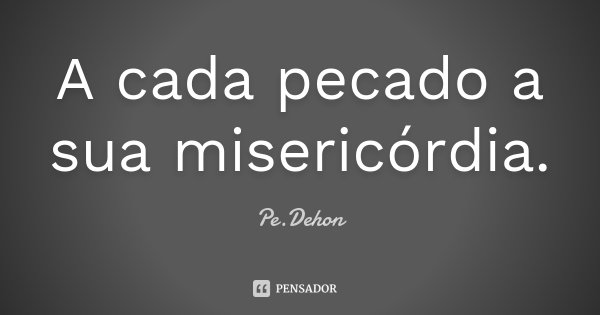 A cada pecado a sua misericórdia.... Frase de Pe.Dehon.