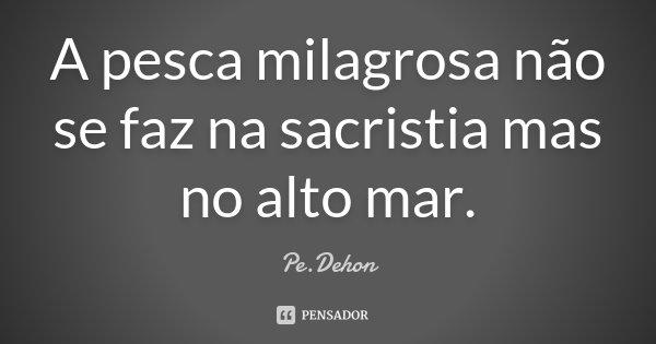 A pesca milagrosa não se faz na sacristia mas no alto mar.... Frase de Pe.Dehon.