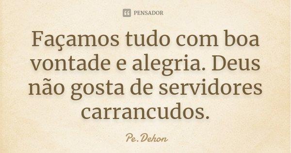 Façamos tudo com boa vontade e alegria. Deus não gosta de servidores carrancudos.... Frase de Pe.Dehon.