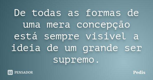 De todas as formas de uma mera concepção está sempre visivel a ideia de um grande ser supremo.... Frase de Pedis.