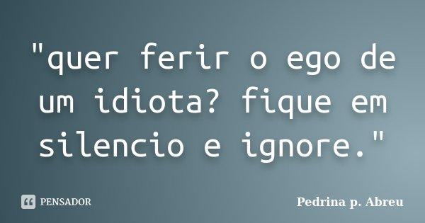 """""""quer ferir o ego de um idiota? fique em silencio e ignore.""""... Frase de Pedrina p. Abreu."""