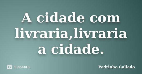 A cidade com livraria,livraria a cidade.... Frase de Pedrinho Callado.