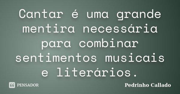 Cantar é uma grande mentira necessária para combinar sentimentos musicais e literários.... Frase de Pedrinho Callado.