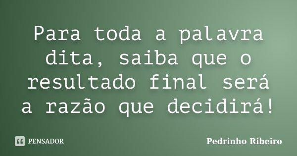Para toda a palavra dita, saiba que o resultado final será a razão que decidirá!... Frase de Pedrinho Ribeiro.