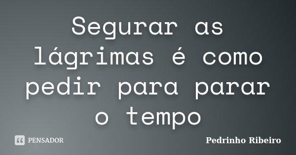 Segurar as lágrimas é como pedir para parar o tempo... Frase de Pedrinho Ribeiro.
