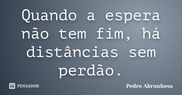 Quando a espera não tem fim, há distâncias sem perdão.... Frase de Pedro Abrunhosa.