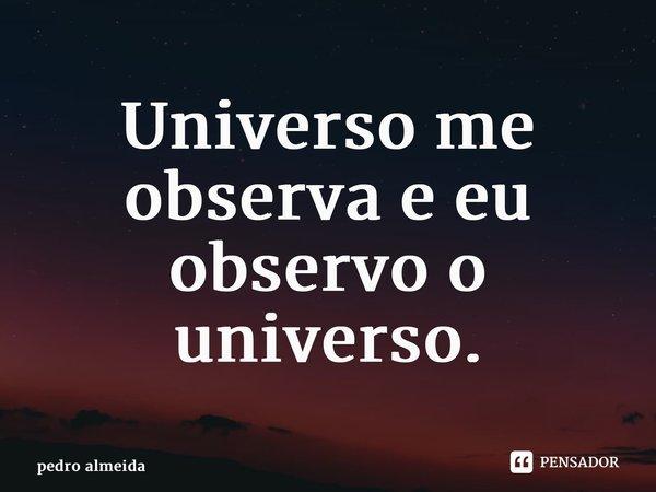 Universo me observa e eu observo o universo.... Frase de pedro almeida.