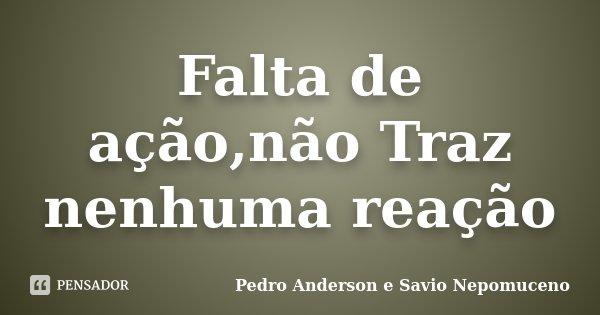 Falta de ação,não Traz nenhuma reação... Frase de Pedro Anderson e Savio Nepomuceno.