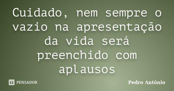 Cuidado, nem sempre o vazio na apresentação da vida será preenchido com aplausos... Frase de Pedro Antônio.
